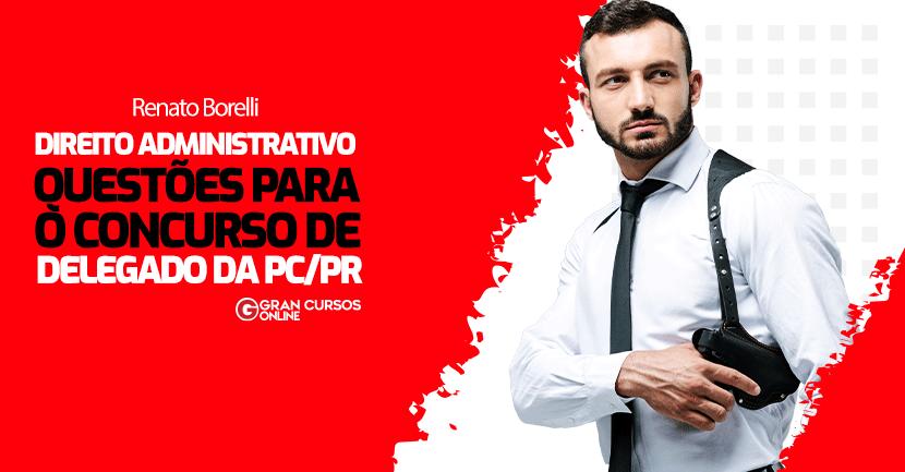 PCPR-DELEGADO-Questoes-Direito-Administrativo-Prof-Renato-Borelli